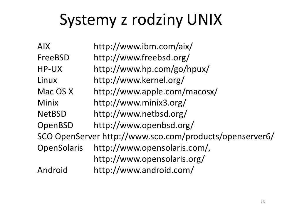Systemy z rodziny UNIX 10 AIXhttp://www.ibm.com/aix/ FreeBSD http://www.freebsd.org/ HP-UXhttp://www.hp.com/go/hpux/ Linuxhttp://www.kernel.org/ Mac OS X http://www.apple.com/macosx/ Minix http://www.minix3.org/ NetBSD http://www.netbsd.org/ OpenBSD http://www.openbsd.org/ SCO OpenServer http://www.sco.com/products/openserver6/ OpenSolarishttp://www.opensolaris.com/, http://www.opensolaris.org/ Androidhttp://www.android.com/
