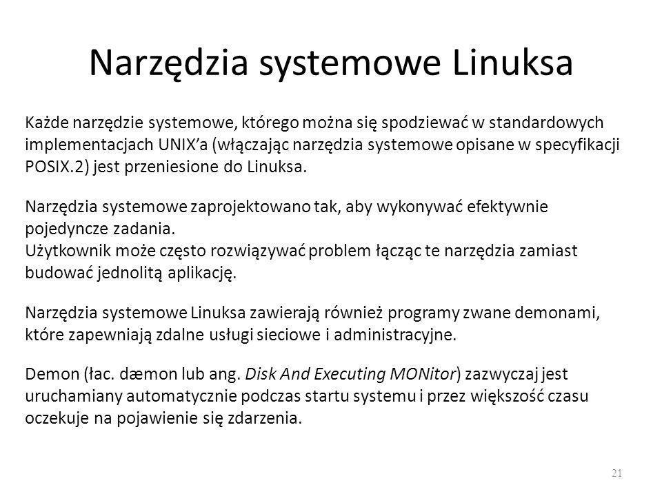 Narzędzia systemowe Linuksa 21 Każde narzędzie systemowe, którego można się spodziewać w standardowych implementacjach UNIX'a (włączając narzędzia systemowe opisane w specyfikacji POSIX.2) jest przeniesione do Linuksa.