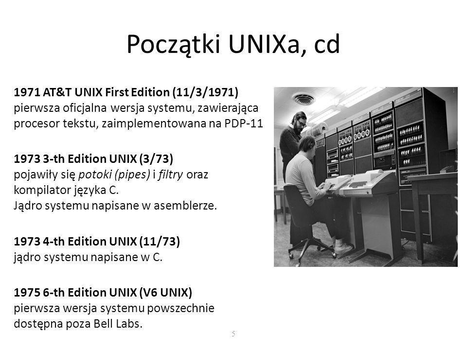 5 Początki UNIXa, cd 1971 AT&T UNIX First Edition (11/3/1971) pierwsza oficjalna wersja systemu, zawierająca procesor tekstu, zaimplementowana na PDP-11 1973 3-th Edition UNIX (3/73) pojawiły się potoki (pipes) i filtry oraz kompilator języka C.