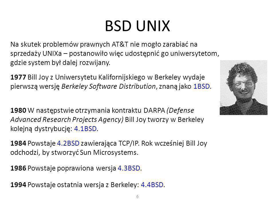 6 BSD UNIX Na skutek problemów prawnych AT&T nie mogło zarabiać na sprzedaży UNIXa – postanowiło więc udostępnić go uniwersytetom, gdzie system był dalej rozwijany.