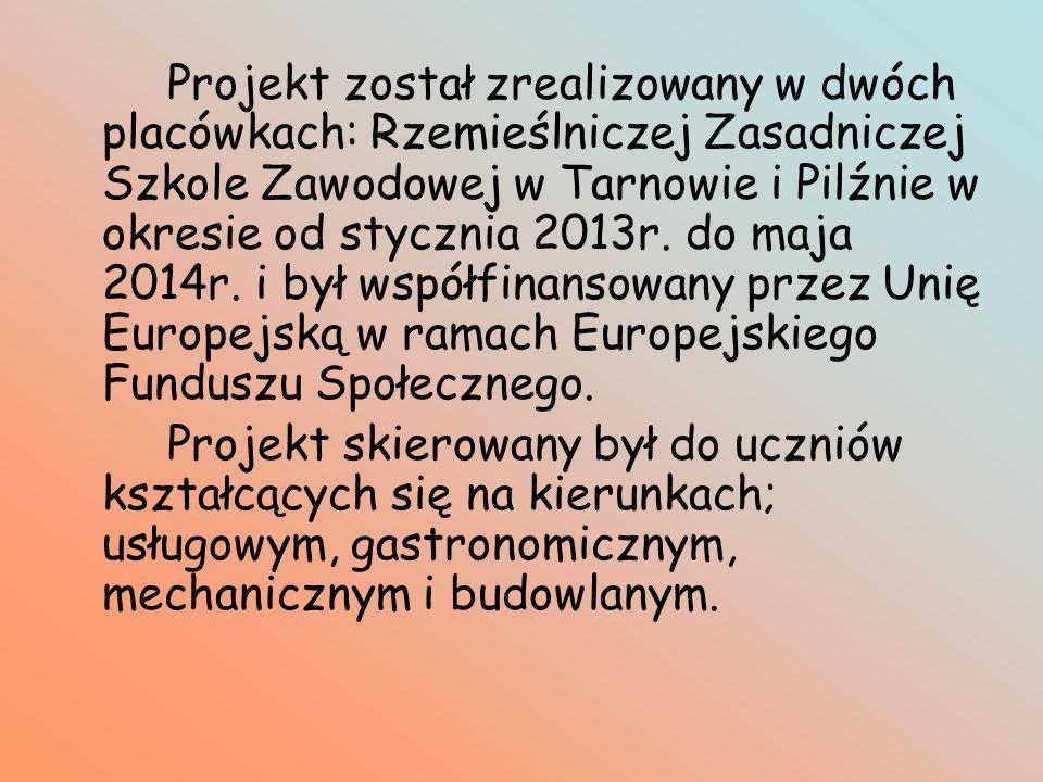 Projekt został zrealizowany w dwóch placówkach: Rzemieślniczej Zasadniczej Szkole Zawodowej w Tarnowie i Pilźnie w okresie od stycznia 2013r.