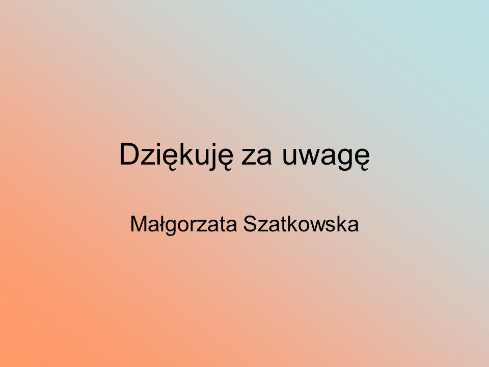 Dziękuję za uwagę Małgorzata Szatkowska