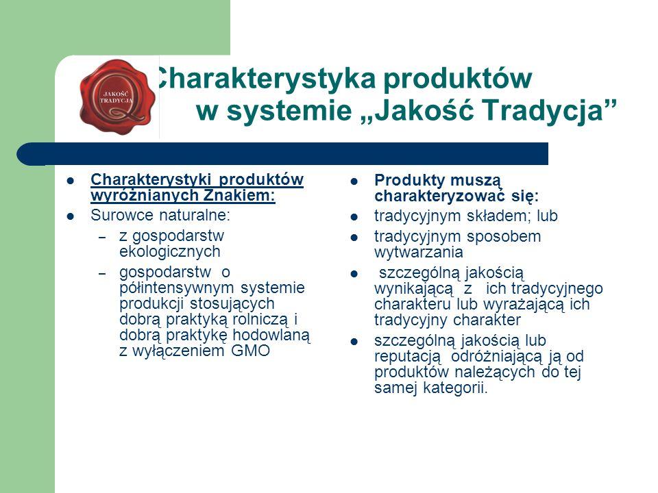 """Charakterystyka produktów w systemie """"Jakość Tradycja Charakterystyki produktów wyróżnianych Znakiem: Surowce naturalne: – z gospodarstw ekologicznych – gospodarstw o półintensywnym systemie produkcji stosujących dobrą praktyką rolniczą i dobrą praktykę hodowlaną z wyłączeniem GMO Produkty muszą charakteryzować się: tradycyjnym składem; lub tradycyjnym sposobem wytwarzania szczególną jakością wynikającą z ich tradycyjnego charakteru lub wyrażającą ich tradycyjny charakter szczególną jakością lub reputacją odróżniającą ją od produktów należących do tej samej kategorii."""