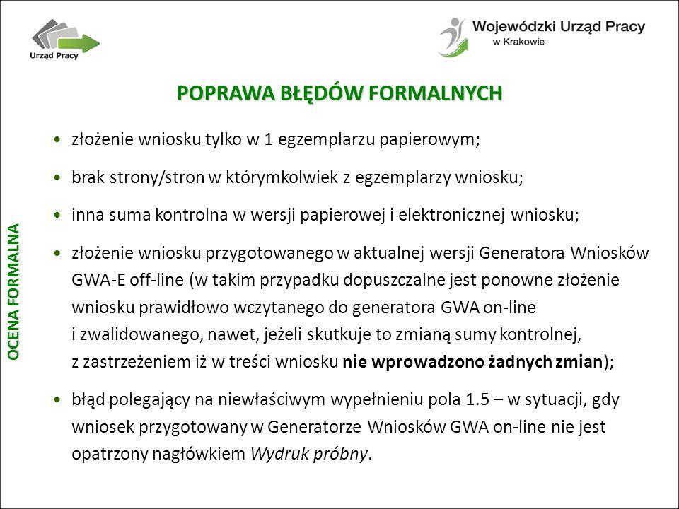 POPRAWA BŁĘDÓW FORMALNYCH złożenie wniosku tylko w 1 egzemplarzu papierowym; brak strony/stron w którymkolwiek z egzemplarzy wniosku; inna suma kontrolna w wersji papierowej i elektronicznej wniosku; złożenie wniosku przygotowanego w aktualnej wersji Generatora Wniosków GWA-E off-line (w takim przypadku dopuszczalne jest ponowne złożenie wniosku prawidłowo wczytanego do generatora GWA on-line i zwalidowanego, nawet, jeżeli skutkuje to zmianą sumy kontrolnej, z zastrzeżeniem iż w treści wniosku nie wprowadzono żadnych zmian); błąd polegający na niewłaściwym wypełnieniu pola 1.5 – w sytuacji, gdy wniosek przygotowany w Generatorze Wniosków GWA on-line nie jest opatrzony nagłówkiem Wydruk próbny.