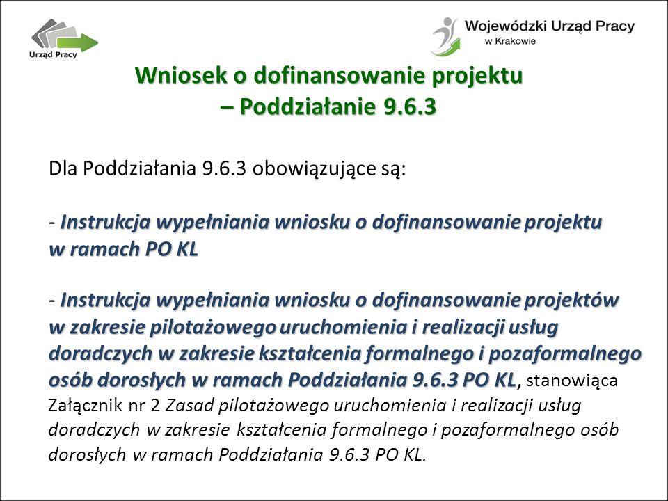 Dla Poddziałania 9.6.3 obowiązujące są: Instrukcja wypełniania wniosku o dofinansowanie projektu w ramach PO KL - Instrukcja wypełniania wniosku o dofinansowanie projektu w ramach PO KL Instrukcja wypełniania wniosku o dofinansowanie projektów w zakresie pilotażowego uruchomienia i realizacji usług doradczych w zakresie kształcenia formalnego i pozaformalnego osób dorosłych w ramach Poddziałania 9.6.3 PO KL - Instrukcja wypełniania wniosku o dofinansowanie projektów w zakresie pilotażowego uruchomienia i realizacji usług doradczych w zakresie kształcenia formalnego i pozaformalnego osób dorosłych w ramach Poddziałania 9.6.3 PO KL, stanowiąca Załącznik nr 2 Zasad pilotażowego uruchomienia i realizacji usług doradczych w zakresie kształcenia formalnego i pozaformalnego osób dorosłych w ramach Poddziałania 9.6.3 PO KL.