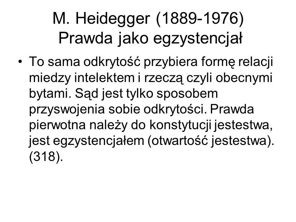 M. Heidegger (1889-1976) Prawda jako egzystencjał To sama odkrytość przybiera formę relacji miedzy intelektem i rzeczą czyli obecnymi bytami. Sąd jest