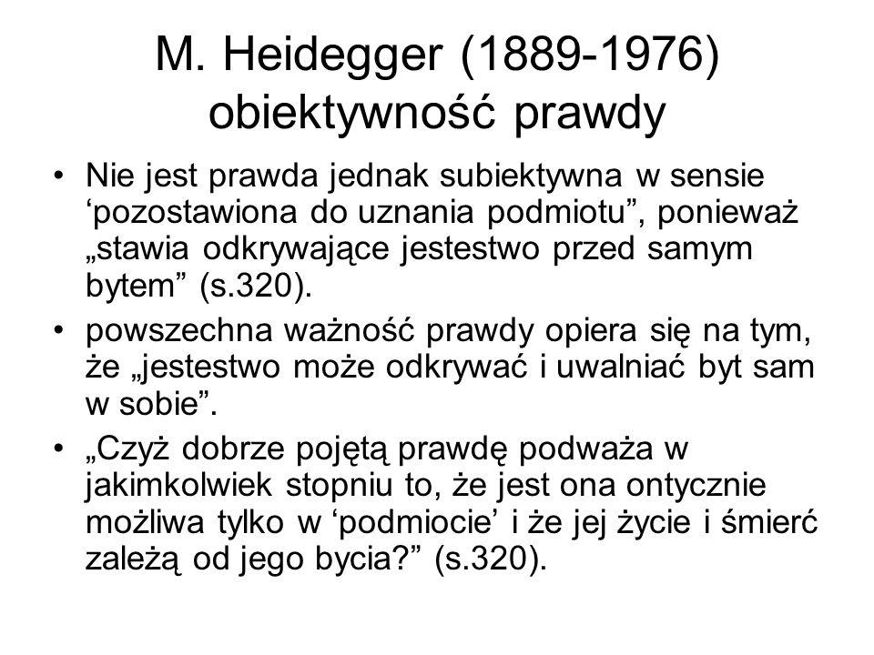 """M. Heidegger (1889-1976) obiektywność prawdy Nie jest prawda jednak subiektywna w sensie 'pozostawiona do uznania podmiotu"""", ponieważ """"stawia odkrywaj"""