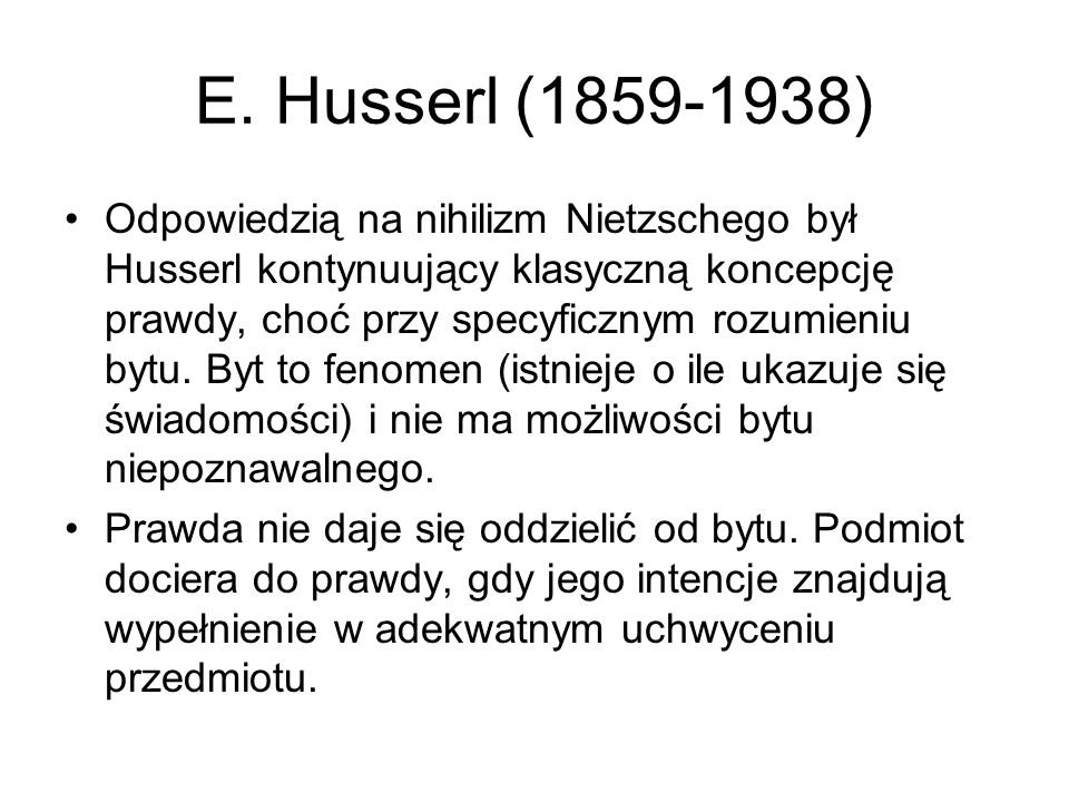 E. Husserl (1859-1938) Odpowiedzią na nihilizm Nietzschego był Husserl kontynuujący klasyczną koncepcję prawdy, choć przy specyficznym rozumieniu bytu