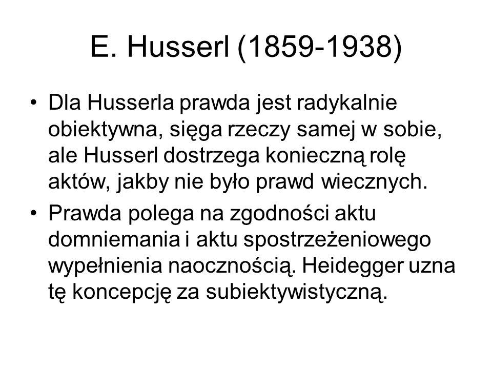 E. Husserl (1859-1938) Dla Husserla prawda jest radykalnie obiektywna, sięga rzeczy samej w sobie, ale Husserl dostrzega konieczną rolę aktów, jakby n