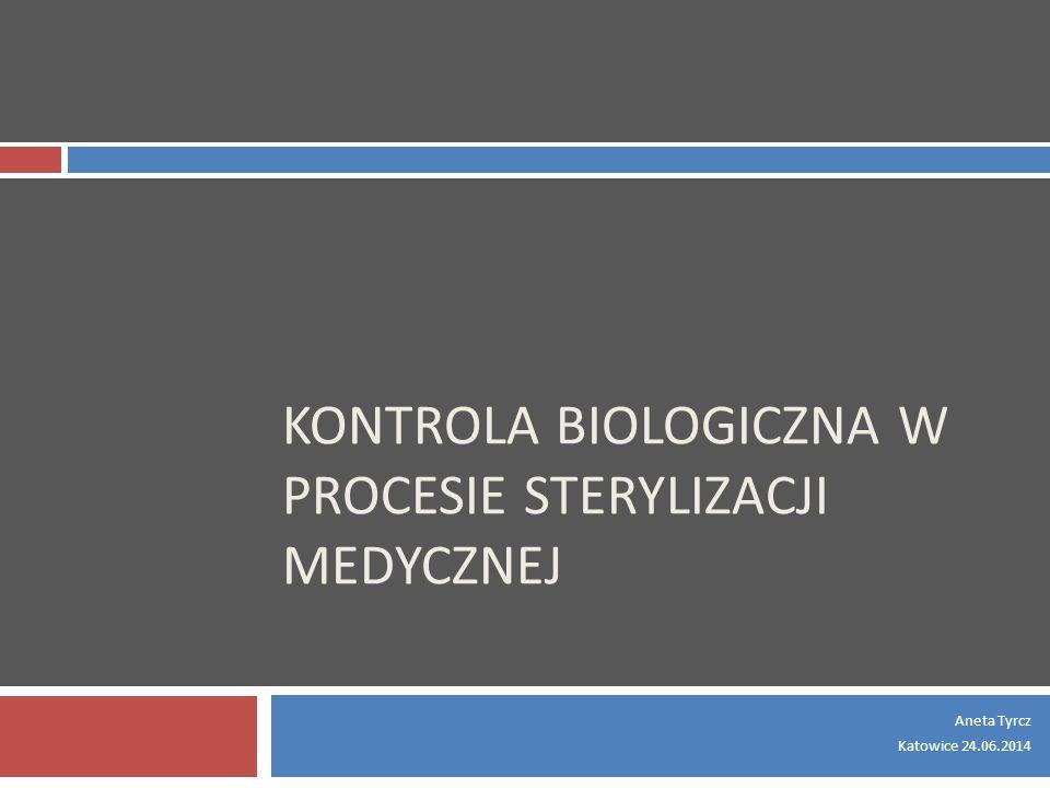 KONTROLA BIOLOGICZNA W PROCESIE STERYLIZACJI MEDYCZNEJ Aneta Tyrcz Katowice 24.06.2014