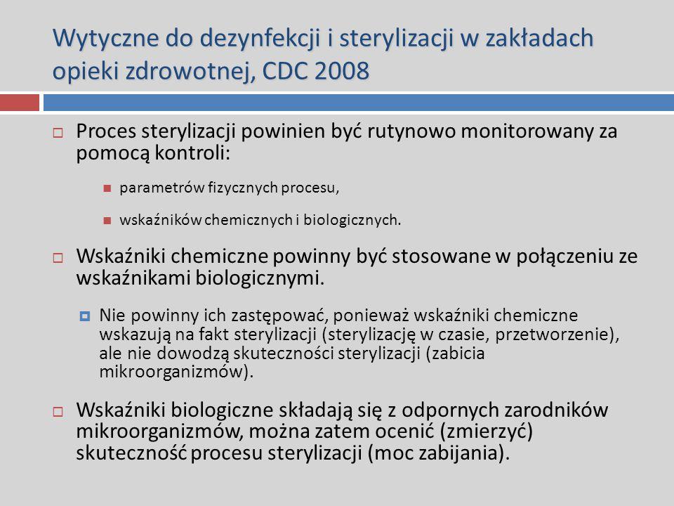 Wytyczne do dezynfekcji i sterylizacji w zakładach opieki zdrowotnej, CDC 2008  Proces sterylizacji powinien być rutynowo monitorowany za pomocą kontroli: parametrów fizycznych procesu, wskaźników chemicznych i biologicznych.