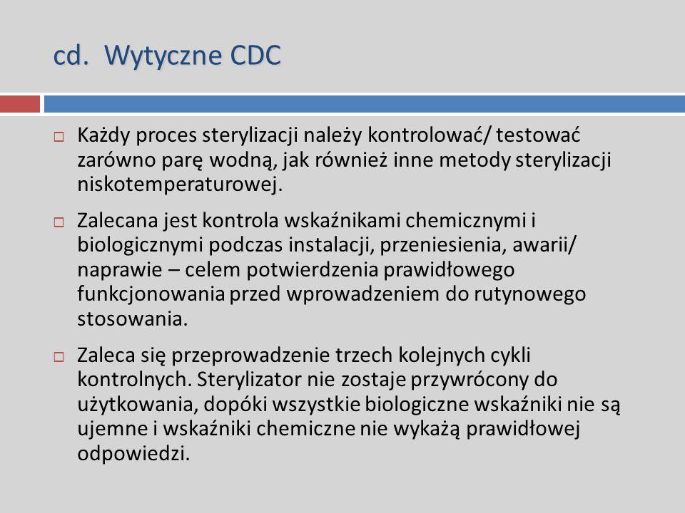 cd. Wytyczne CDC  Każdy proces sterylizacji należy kontrolować/ testować zarówno parę wodną, jak również inne metody sterylizacji niskotemperaturowej