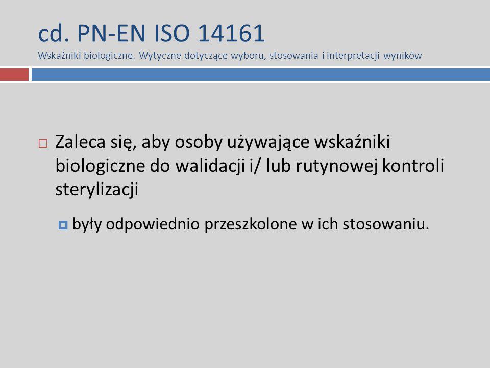 cd. PN-EN ISO 14161 Wskaźniki biologiczne. Wytyczne dotyczące wyboru, stosowania i interpretacji wyników  Zaleca się, aby osoby używające wskaźniki b