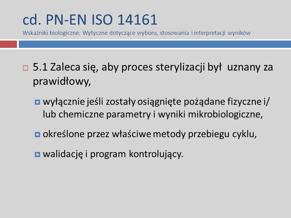 cd. PN-EN ISO 14161 Wskaźniki biologiczne. Wytyczne dotyczące wyboru, stosowania i interpretacji wyników  5.1 Zaleca się, aby proces sterylizacji był