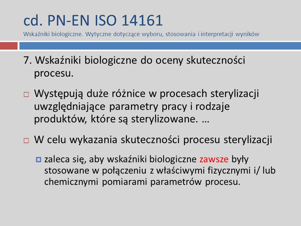cd. PN-EN ISO 14161 Wskaźniki biologiczne. Wytyczne dotyczące wyboru, stosowania i interpretacji wyników 7. Wskaźniki biologiczne do oceny skutecznośc