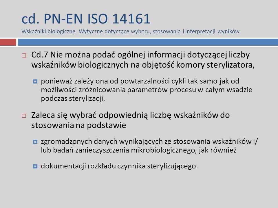 cd. PN-EN ISO 14161 Wskaźniki biologiczne. Wytyczne dotyczące wyboru, stosowania i interpretacji wyników  Cd.7 Nie można podać ogólnej informacji dot