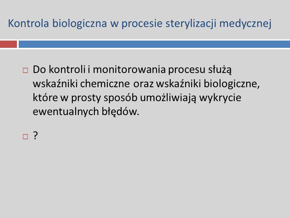 Kontrola biologiczna w procesie sterylizacji medycznej  Do kontroli i monitorowania procesu służą wskaźniki chemiczne oraz wskaźniki biologiczne, któ