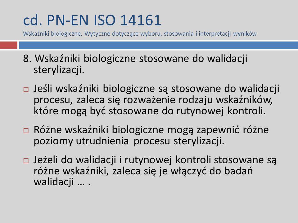 cd. PN-EN ISO 14161 Wskaźniki biologiczne. Wytyczne dotyczące wyboru, stosowania i interpretacji wyników 8. Wskaźniki biologiczne stosowane do walidac