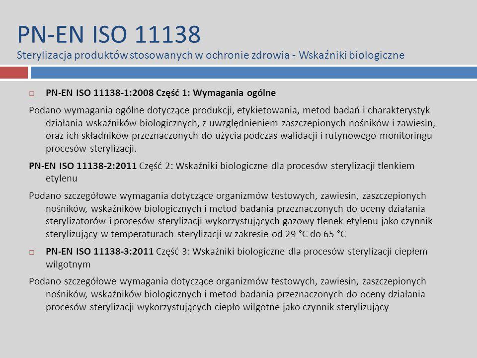 PN-EN ISO 11138 Sterylizacja produktów stosowanych w ochronie zdrowia - Wskaźniki biologiczne  PN-EN ISO 11138-1:2008 Część 1: Wymagania ogólne Podano wymagania ogólne dotyczące produkcji, etykietowania, metod badań i charakterystyk działania wskaźników biologicznych, z uwzględnieniem zaszczepionych nośników i zawiesin, oraz ich składników przeznaczonych do użycia podczas walidacji i rutynowego monitoringu procesów sterylizacji.