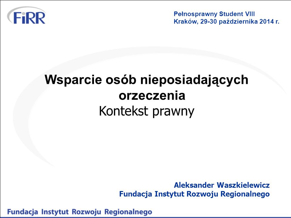 Wsparcie osób nieposiadających orzeczenia Kontekst prawny Aleksander Waszkielewicz Fundacja Instytut Rozwoju Regionalnego Pełnosprawny Student VIII Kr