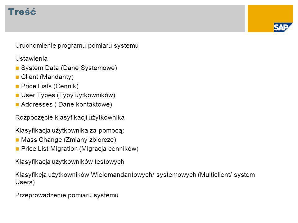 Treść Uruchomienie programu pomiaru systemu Ustawienia System Data (Dane Systemowe) Client (Mandanty) Price Lists (Cennik) User Types (Typy uytkowników) Addresses ( Dane kontaktowe) Rozpoczęcie klasyfikacji użytkownika Klasyfikacja użytkownika za pomocą: Mass Change (Zmiany zbiorcze) Price List Migration (Migracja cenników) Klasyfikacja użytkowników testowych Klasyfikcja użytkowników Wielomandantowych/-systemowych (Multiclient/-system Users) Przeprowadzenie pomiaru systemu