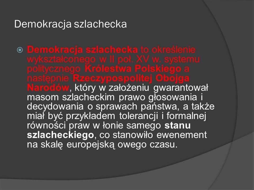 Demokracja szlachecka  Demokracja szlachecka to określenie wykształconego w II poł. XV w. systemu politycznego Królestwa Polskiego a następnie Rzeczy