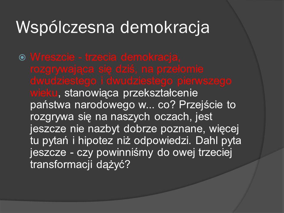 Wspólczesna demokracja  Wreszcie - trzecia demokracja, rozgrywająca się dziś, na przełomie dwudziestego i dwudziestego pierwszego wieku, stanowiąca p