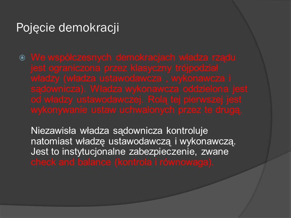 Pojęcie demokracji  Elementami niezbędnymi do kształtowania się nowoczesnego systemu demokratycznego są : - trójpodział władzy, - wysoki poziom rozwoju gospodarczego, a w konsekwencji wzrost liczby wykształconych obywateli, którzy oczekują, że będą spełniać znaczącą rolę w procesie podejmowania decyzji politycznych, - tolerancja dla uzasadnionej odmienności poglądów - obywatele mają prawo wyrażania swoich poglądów nawet, gdy różnią się one od poglądów innych (przed traktowaniem swoich poglądów jako jedynie słusznych powinni wystrzegać się zwłaszcza ci, którzy sprawują władzę), - brak silnych podziałów w społeczeństwie - duże różnice w społeczeństwie prowadzą bowiem do konfliktów, które mogą okazać się trudne do rozwiązania za pomocą metod demokratycznych.