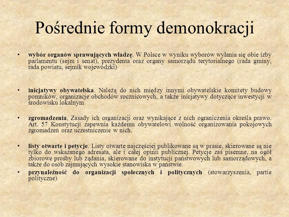 Pośrednie formy demonokracji wybór organów sprawujących władzę. W Polsce w wyniku wyborów wyłania się obie izby parlamentu (sejm i senat), prezydenta