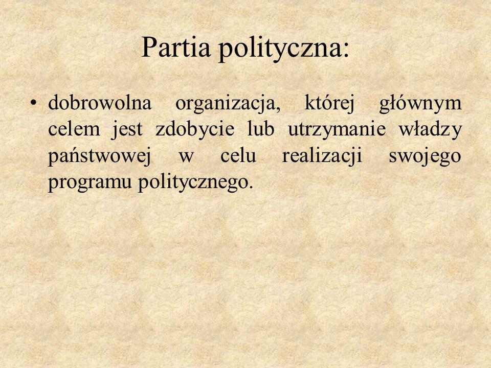 Partia polityczna: dobrowolna organizacja, której głównym celem jest zdobycie lub utrzymanie władzy państwowej w celu realizacji swojego programu politycznego.