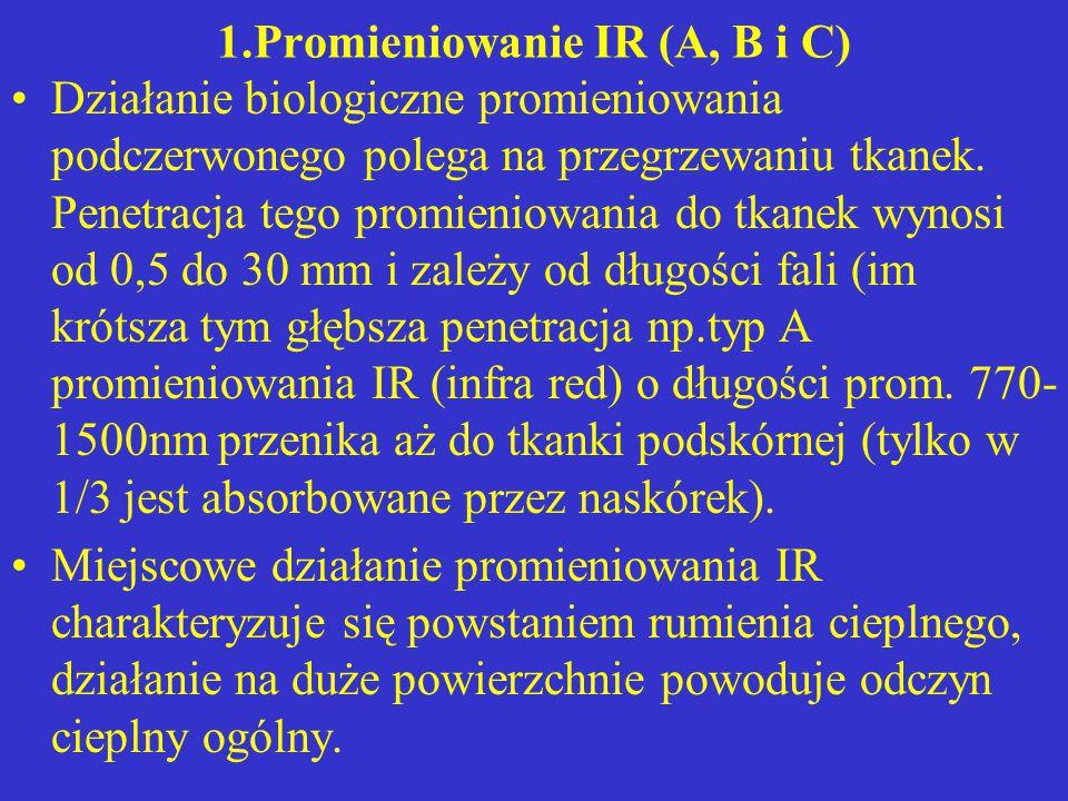 1.Promieniowanie IR (A, B i C) Działanie biologiczne promieniowania podczerwonego polega na przegrzewaniu tkanek. Penetracja tego promieniowania do tk