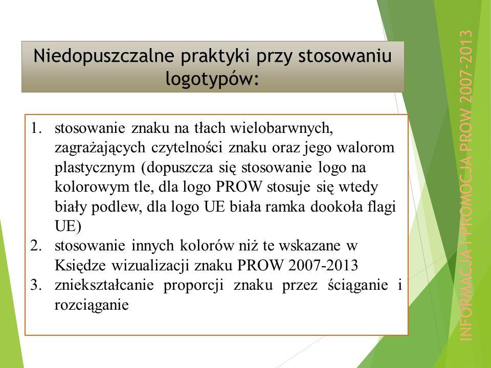 Niedopuszczalne praktyki przy stosowaniu logotypów: 1.stosowanie znaku na tłach wielobarwnych, zagrażających czytelności znaku oraz jego walorom plastycznym (dopuszcza się stosowanie logo na kolorowym tle, dla logo PROW stosuje się wtedy biały podlew, dla logo UE biała ramka dookoła flagi UE) 2.stosowanie innych kolorów niż te wskazane w Księdze wizualizacji znaku PROW 2007-2013 3.zniekształcanie proporcji znaku przez ściąganie i rozciąganie