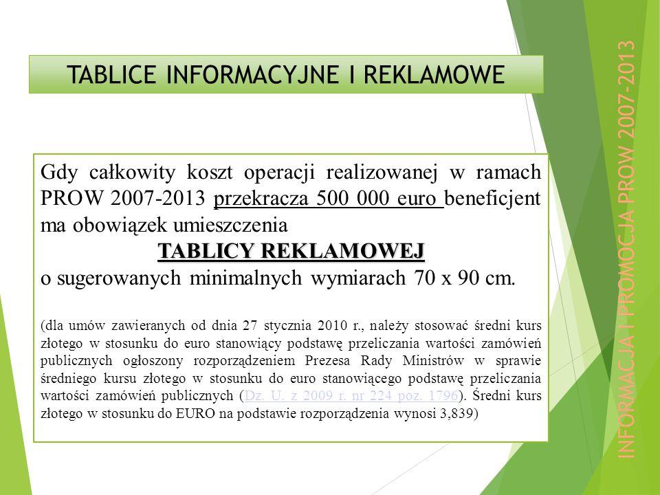 TABLICE INFORMACYJNE I REKLAMOWE Gdy całkowity koszt operacji realizowanej w ramach PROW 2007-2013 przekracza 500 000 euro beneficjent ma obowiązek umieszczenia TABLICY REKLAMOWEJ o sugerowanych minimalnych wymiarach 70 x 90 cm.