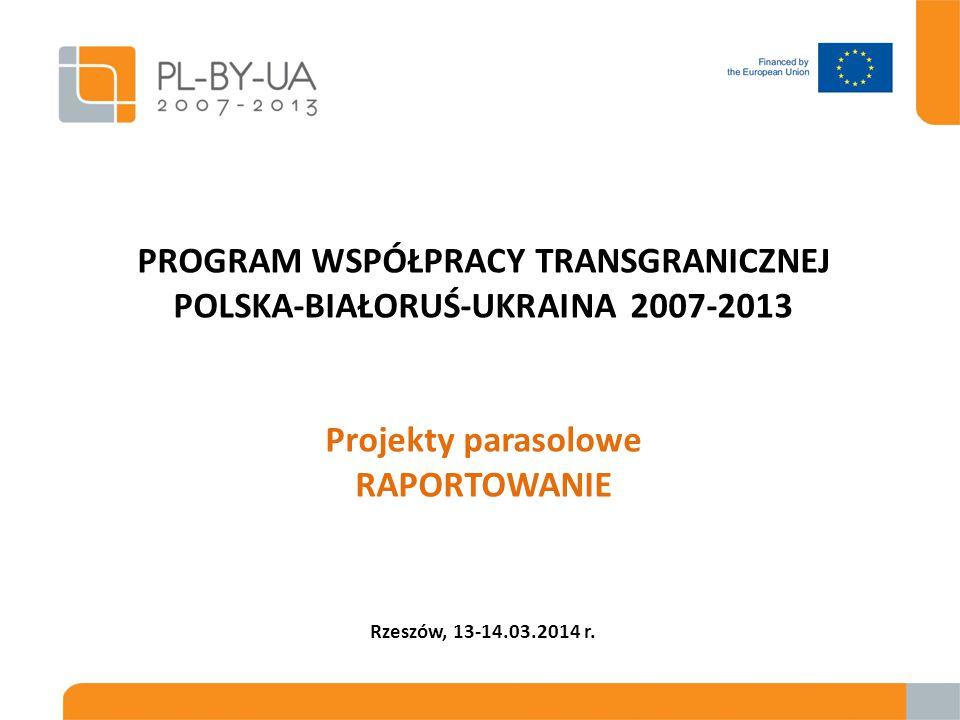 PROGRAM WSPÓŁPRACY TRANSGRANICZNEJ POLSKA-BIAŁORUŚ-UKRAINA 2007-2013 Projekty parasolowe RAPORTOWANIE Rzeszów, 13-14.03.2014 r.