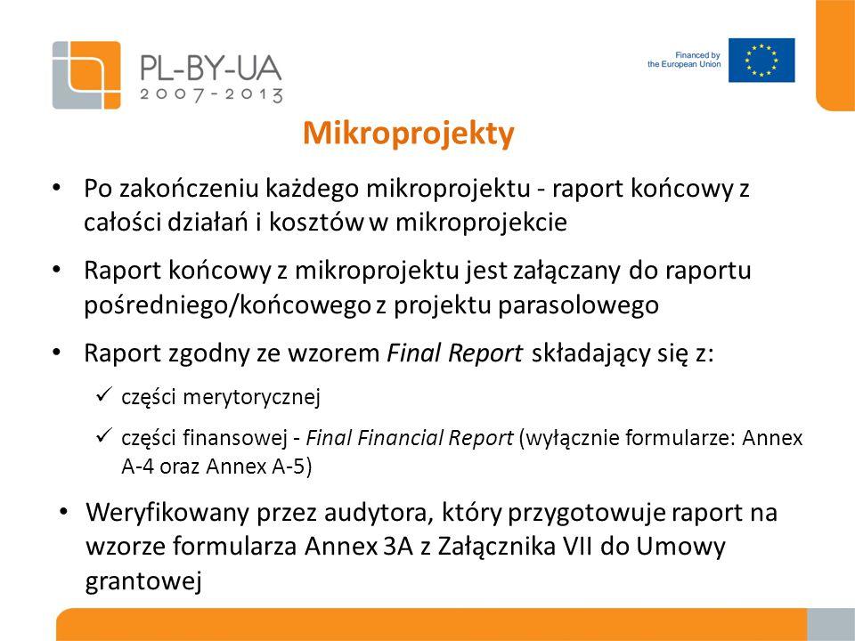 Mikroprojekty Po zakończeniu każdego mikroprojektu - raport końcowy z całości działań i kosztów w mikroprojekcie Raport końcowy z mikroprojektu jest załączany do raportu pośredniego/końcowego z projektu parasolowego Raport zgodny ze wzorem Final Report składający się z: części merytorycznej części finansowej - Final Financial Report (wyłącznie formularze: Annex A-4 oraz Annex A-5) Weryfikowany przez audytora, który przygotowuje raport na wzorze formularza Annex 3A z Załącznika VII do Umowy grantowej