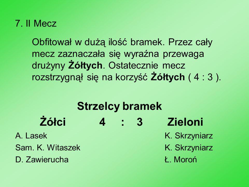 7. II Mecz Obfitował w dużą ilość bramek. Przez cały mecz zaznaczała się wyraźna przewaga drużyny Żółtych. Ostatecznie mecz rozstrzygnął się na korzyś