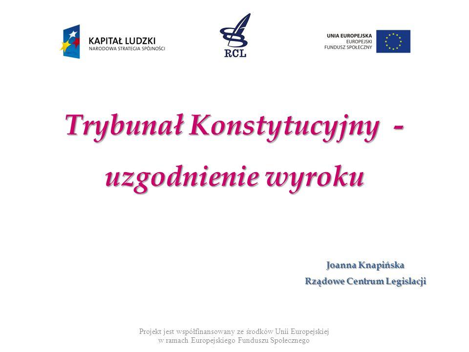 Trybunał Konstytucyjny - uzgodnienie wyroku Projekt jest współfinansowany ze środków Unii Europejskiej w ramach Europejskiego Funduszu Społecznego Joanna Knapińska Rządowe Centrum Legislacji