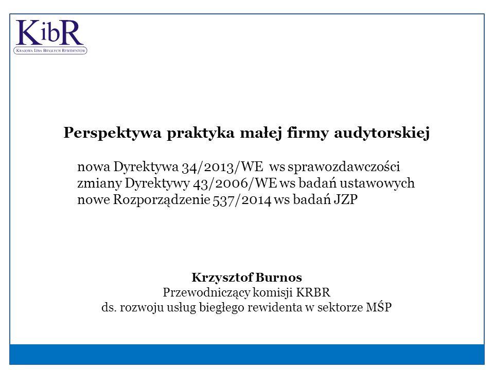 Perspektywa praktyka małej firmy audytorskiej nowa Dyrektywa 34/2013/WE ws sprawozdawczości zmiany Dyrektywy 43/2006/WE ws badań ustawowych nowe Rozporządzenie 537/2014 ws badań JZP Krzysztof Burnos Przewodniczący komisji KRBR ds.