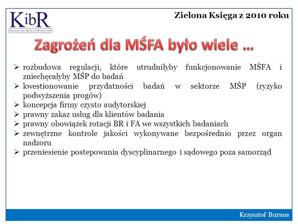 Zielona Księga z 2010 roku 5  rozbudowa regulacji, które utrudniłyby funkcjonowanie MŚFA i zniechęcałyby MŚP do badań  kwestionowanie przydatności badań w sektorze MŚP (ryzyko podwyższenia progów)  koncepcja firmy czysto audytorskiej  prawny zakaz usług dla klientów badania  prawny obowiązek rotacji BR i FA we wszystkich badaniach  zewnętrzne kontrole jakości wykonywane bezpośrednio przez organ nadzoru  przeniesienie postepowania dyscyplinarnego i sądowego poza samorząd Krzysztof Burnos