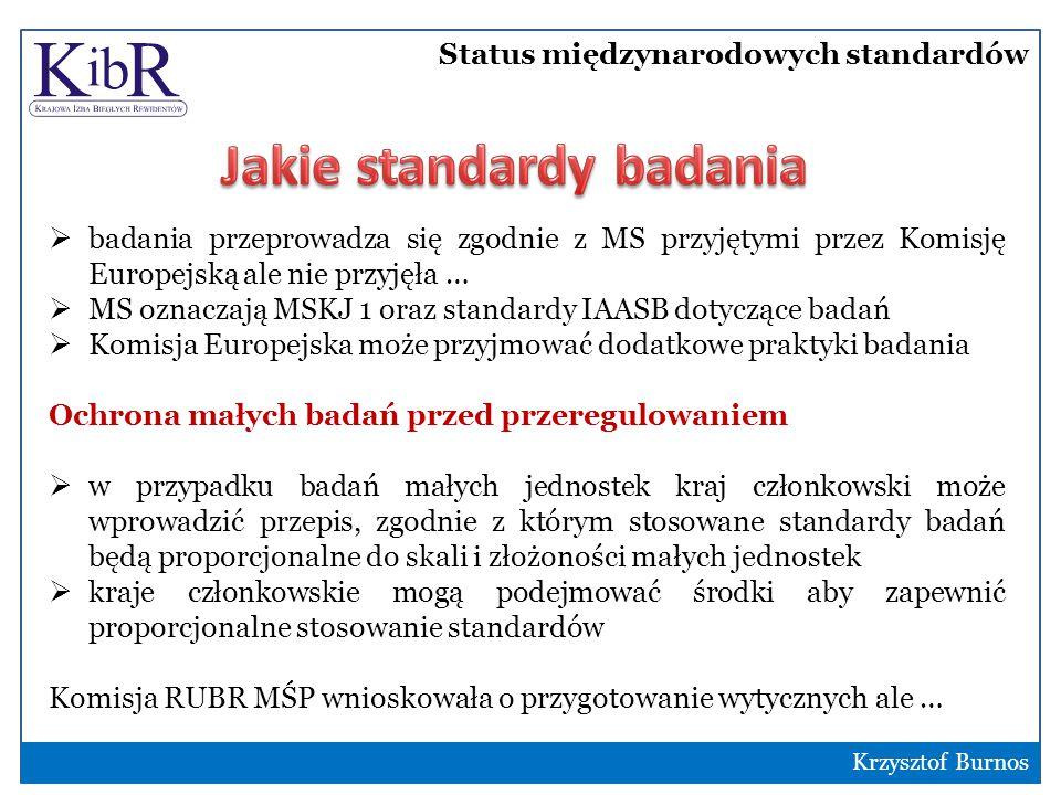 Status międzynarodowych standardów 9  badania przeprowadza się zgodnie z MS przyjętymi przez Komisję Europejską ale nie przyjęła …  MS oznaczają MSKJ 1 oraz standardy IAASB dotyczące badań  Komisja Europejska może przyjmować dodatkowe praktyki badania Ochrona małych badań przed przeregulowaniem  w przypadku badań małych jednostek kraj członkowski może wprowadzić przepis, zgodnie z którym stosowane standardy badań będą proporcjonalne do skali i złożoności małych jednostek  kraje członkowskie mogą podejmować środki aby zapewnić proporcjonalne stosowanie standardów Komisja RUBR MŚP wnioskowała o przygotowanie wytycznych ale … Krzysztof Burnos