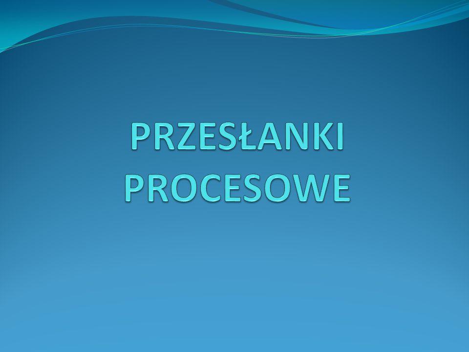 POJĘCIE PRZESŁANEK PROCESOWYCH Przesłanki procesowe to stany (sytuacje, okoliczności) warunkujące dopuszczalność wszczęcia i kontynuacji procesu lub poszczególnych czynności procesowych.