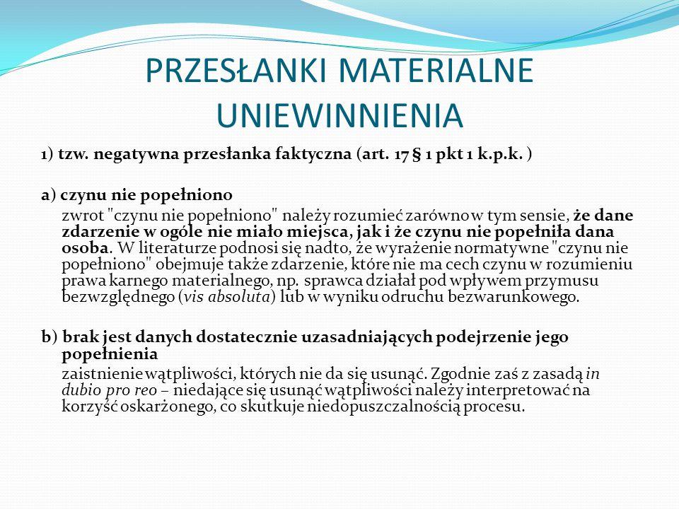 PRZESŁANKI MATERIALNE UNIEWINNIENIA 1) tzw. negatywna przesłanka faktyczna (art. 17 § 1 pkt 1 k.p.k. ) a) czynu nie popełniono zwrot