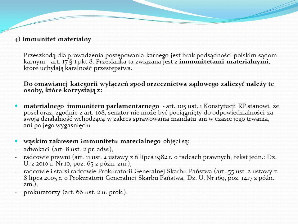 4) Immunitet materialny Przeszkodą dla prowadzenia postępowania karnego jest brak podsądności polskim sądom karnym - art. 17 § 1 pkt 8. Przesłanka ta