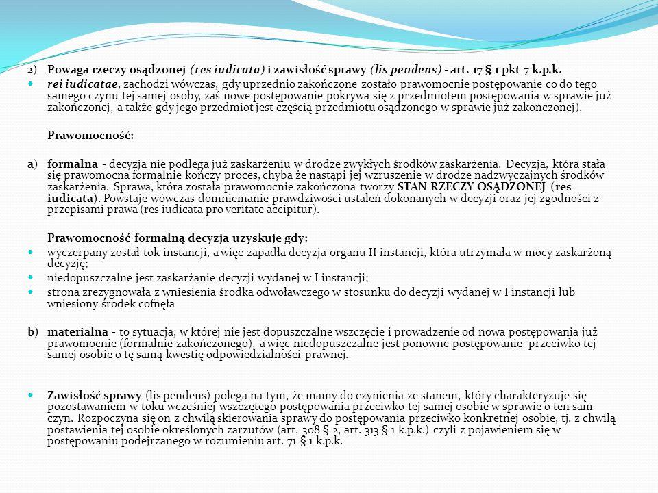2) Powaga rzeczy osądzonej (res iudicata) i zawisłość sprawy (lis pendens) - art. 17 § 1 pkt 7 k.p.k. rei iudicatae, zachodzi wówczas, gdy uprzednio z