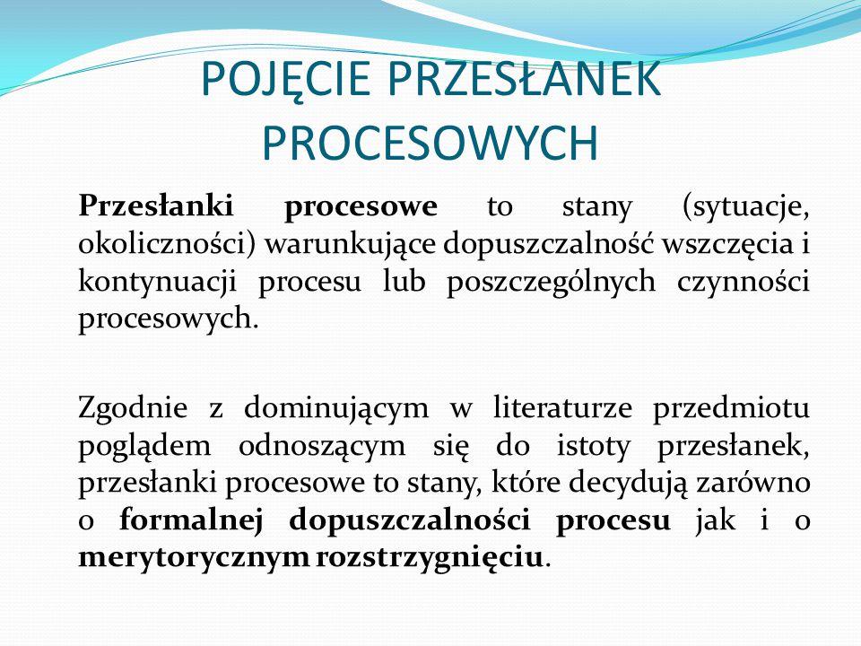 POJĘCIE PRZESŁANEK PROCESOWYCH Przesłanki procesowe to stany (sytuacje, okoliczności) warunkujące dopuszczalność wszczęcia i kontynuacji procesu lub p