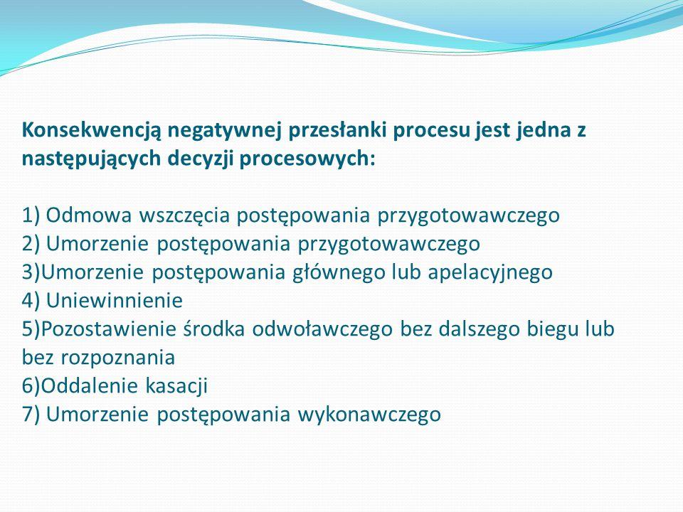 Konsekwencją negatywnej przesłanki procesu jest jedna z następujących decyzji procesowych: 1) Odmowa wszczęcia postępowania przygotowawczego 2) Umorze