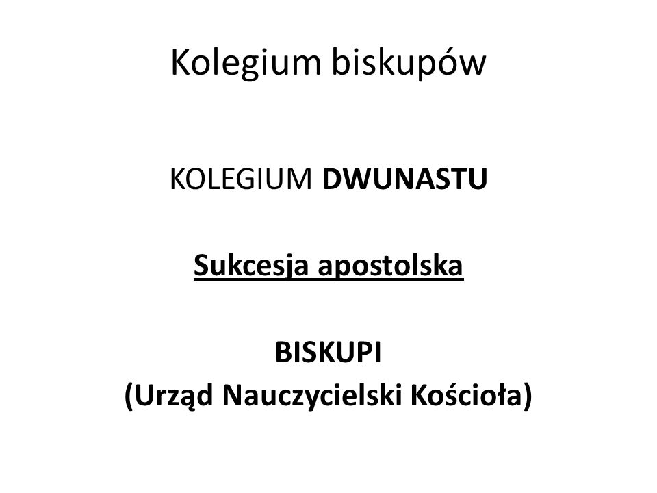 Kolegium biskupów KOLEGIUM DWUNASTU Sukcesja apostolska BISKUPI (Urząd Nauczycielski Kościoła)