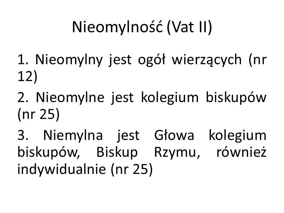 Nieomylność (Vat II) 1. Nieomylny jest ogół wierzących (nr 12) 2. Nieomylne jest kolegium biskupów (nr 25) 3. Niemylna jest Głowa kolegium biskupów, B