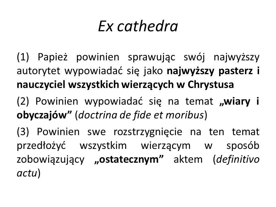 """Ex cathedra (1) Papież powinien sprawując swój najwyższy autorytet wypowiadać się jako najwyższy pasterz i nauczyciel wszystkich wierzących w Chrystusa (2) Powinien wypowiadać się na temat """"wiary i obyczajów (doctrina de fide et moribus) (3) Powinien swe rozstrzygnięcie na ten temat przedłożyć wszystkim wierzącym w sposób zobowiązujący """"ostatecznym aktem (definitivo actu)"""