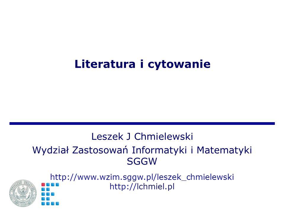 Literatura i cytowanie Leszek J Chmielewski Wydział Zastosowań Informatyki i Matematyki SGGW http://www.wzim.sggw.pl/leszek_chmielewski http://lchmiel